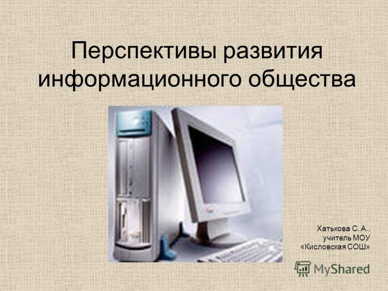 Перспективы развития информационного общества Хатькова С. А., учитель МОУ «Кисловская СОШ»