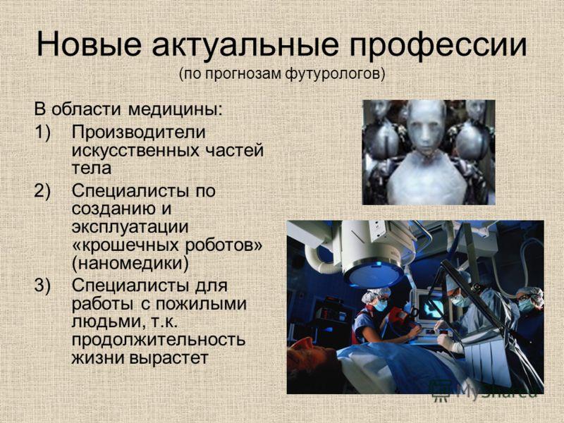 Новые актуальные профессии (по прогнозам футурологов) В области медицины: 1)Производители искусственных частей тела 2)Специалисты по созданию и эксплуатации «крошечных роботов» (наномедики) 3)Специалисты для работы с пожилыми людьми, т.к. продолжител
