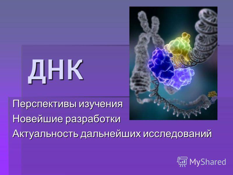 ДНК Перспективы изучения Новейшие разработки Актуальность дальнейших исследований