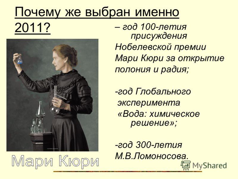 Почему же выбран именно 2011? – год 100-летия присуждения Нобелевской премии Мари Кюри за открытие полония и радия; -год Глобального эксперимента «Вода: химическое решение»; -год 300-летия М.В.Ломоносова.