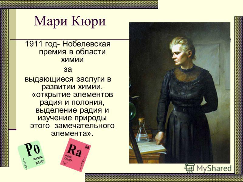 Мари Кюри 1911 год- Нобелевская премия в области химии за выдающиеся заслуги в развитии химии, «открытие элементов радия и полония, выделение радия и изучение природы этого замечательного элемента».