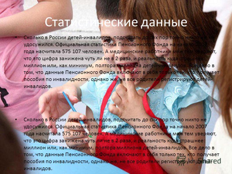 Статистические данные Сколько в России детей-инвалидов, подсчитать до сих пор точно никто не удосужился. Официальная статистика Пенсионного Фонда на начало 2007 года насчитала 575 107 человек. А медицинские работники меж тем уверяют, что это цифра за