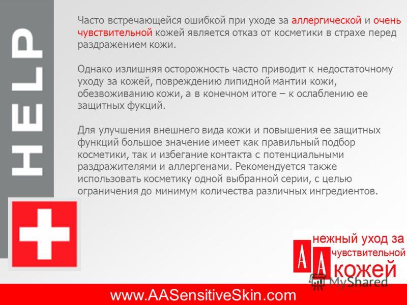 www.AASensitiveSkin.com Часто встречающейся ошибкой при уходе за аллергической и очень чувствительной кожей является отказ от косметики в страхе перед раздражением кожи. Однако излишняя осторожность часто приводит к недостаточному уходу за кожей, пов