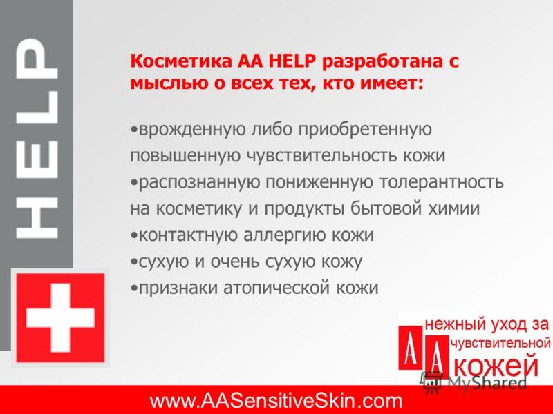 www.AASensitiveSkin.com Косметика АА HELP разработана с мыслью о всех тех, кто имеет: врожденную либо приобретенную повышенную чувствительность кожи распознанную пониженную толерантность на косметику и продукты бытовой химии контактную аллергию кожи