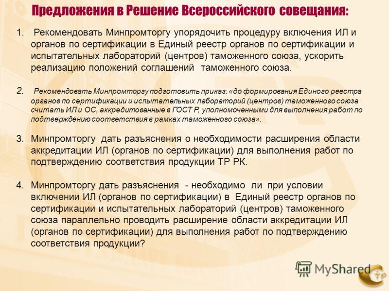 Предложения в Решение Всероссийского совещания: 1. Рекомендовать Минпромторгу упорядочить процедуру включения ИЛ и органов по сертификации в Единый реестр органов по сертификации и испытательных лабораторий (центров) таможенного союза, ускорить реали