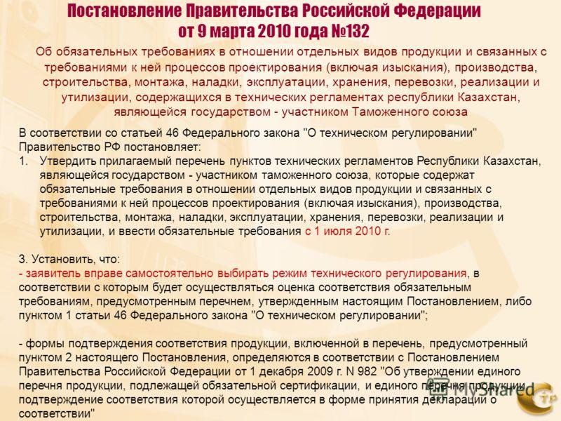 Постановление Правительства Российской Федерации от 9 марта 2010 года 132 Об обязательных требованиях в отношении отдельных видов продукции и связанных с требованиями к ней процессов проектирования (включая изыскания), производства, строительства, мо