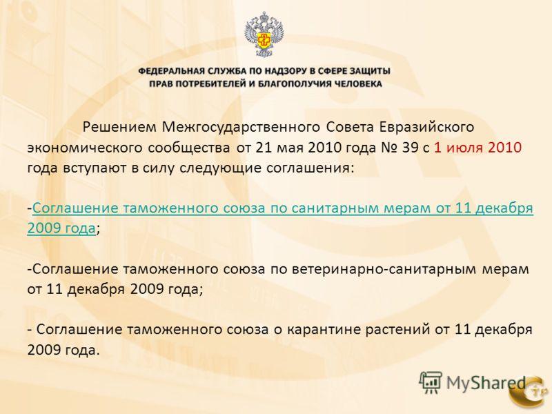 Решением Межгосударственного Совета Евразийского экономического сообщества от 21 мая 2010 года 39 с 1 июля 2010 года вступают в силу следующие соглашения: -Соглашение таможенного союза по санитарным мерам от 11 декабря 2009 года;Соглашение таможенног