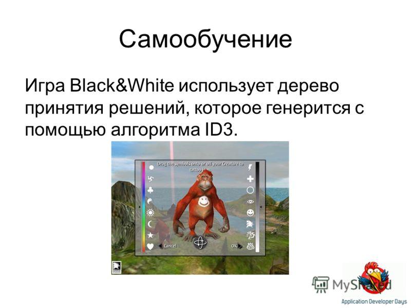 Самообучение Игра Black&White использует дерево принятия решений, которое генерится с помощью алгоритма ID3.