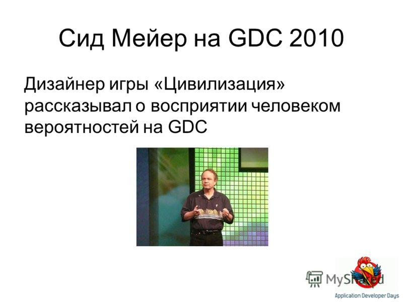 Сид Мейер на GDC 2010 Дизайнер игры «Цивилизация» рассказывал о восприятии человеком вероятностей на GDC