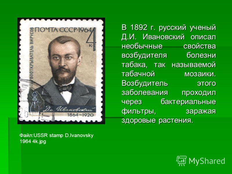 В 1892 г. русский ученый Д.И. Ивановский описал необычные свойства возбудителя болезни табака, так называемой табачной мозаики. Возбудитель этого заболевания проходил через бактериальные фильтры, заражая здоровые растения. Файл:USSR stamp D.Ivanovsky