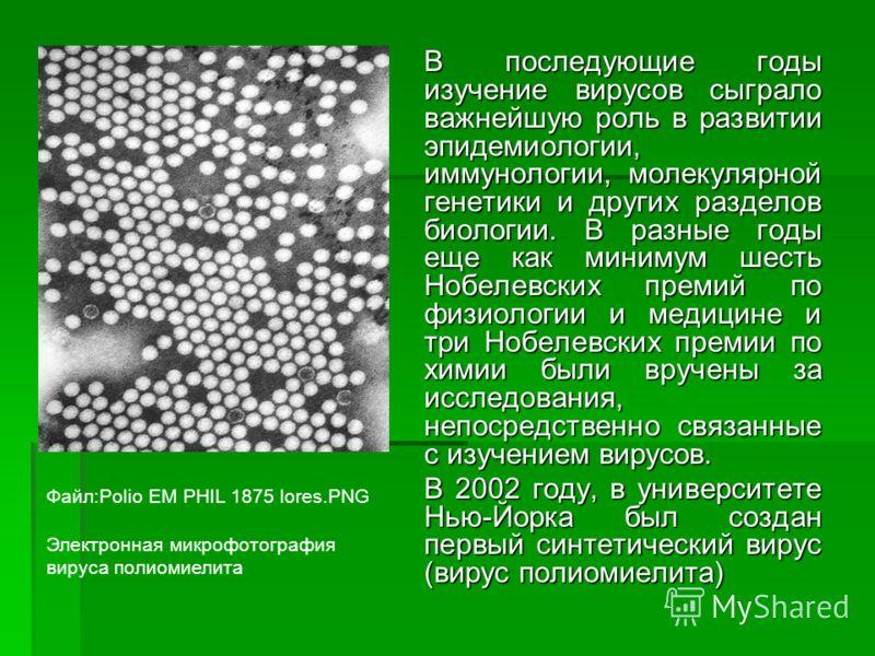 В последующие годы изучение вирусов сыграло важнейшую роль в развитии эпидемиологии, иммунологии, молекулярной генетики и других разделов биологии. В разные годы еще как минимум шесть Нобелевских премий по физиологии и медицине и три Нобелевских прем