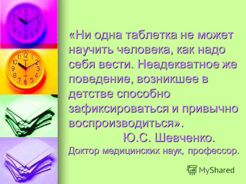 «Ни одна таблетка не может научить человека, как надо себя вести. Неадекватное же поведение, возникшее в детстве способно зафиксироваться и привычно воспроизводиться». Ю.С. Шевченко. Доктор медицинских наук, профессор.