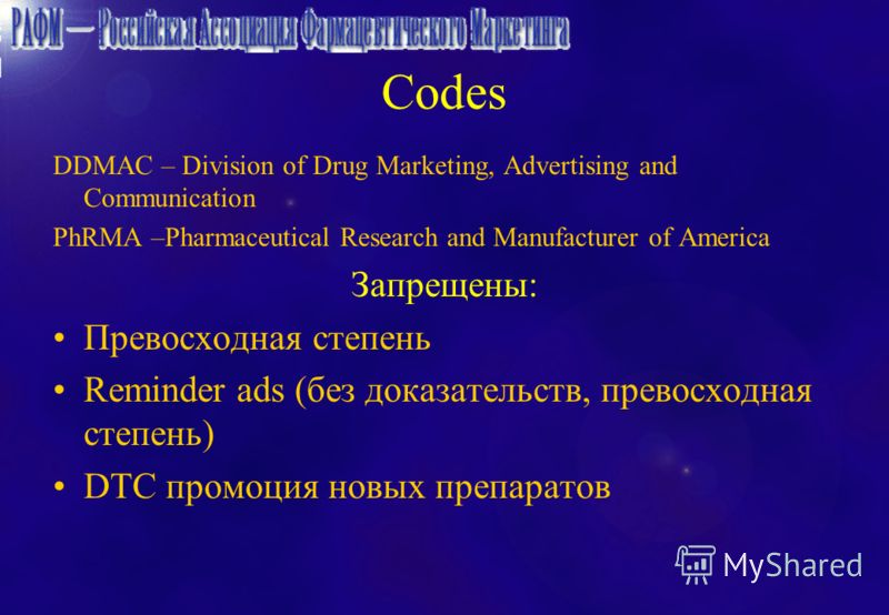 Codes DDMAC – Division of Drug Marketing, Advertising and Communication PhRMA –Pharmaceutical Research and Manufacturer of America Запрещены: Превосходная степень Reminder ads (без доказательств, превосходная степень) DTC промоция новых препаратов