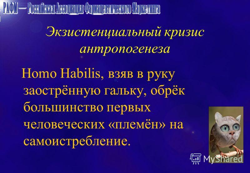 Экзистенциальный кризис антропогенеза Homo Habilis, взяв в руку заострённую гальку, обрёк большинство первых человеческих «племён» на самоистребление.