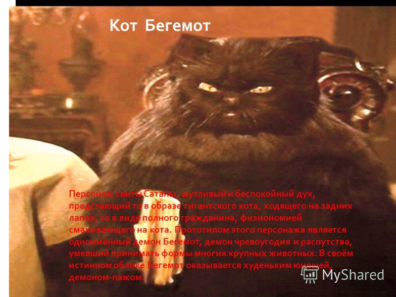 Кот Бегемот Персонаж свиты Сатаны, шутливый и беспокойный дух, предстающий то в образе гигантского кота, ходящего на задних лапах, то в виде полного гражданина, физиономией смахивающего на кота. Прототипом этого персонажа является одноимённый демон Б