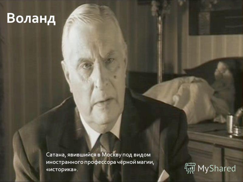 Воланд Сатана, явившийся в Москву под видом иностранного профессора чёрной магии, «историка».