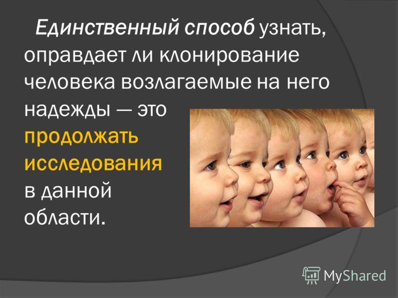 Единственный способ узнать, оправдает ли клонирование человека возлагаемые на него надежды это продолжать исследования в данной области.