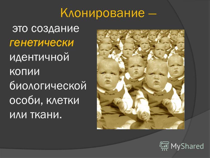 Клонирование это создание генетически идентичной копии биологической особи, клетки или ткани.