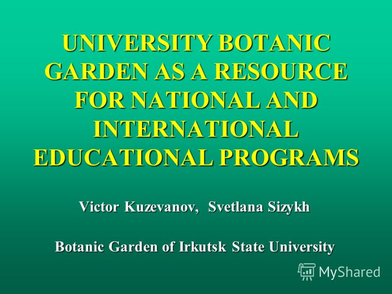 UNIVERSITY BOTANIC GARDEN AS A RESOURCE FOR NATIONAL AND INTERNATIONAL EDUCATIONAL PROGRAMS Victor Kuzevanov, Svetlana Sizykh Botanic Garden of Irkutsk State University