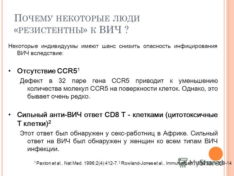 Некоторые индивидуумы имеют шанс снизить опасность инфицирования ВИЧ вследствие: Отсутствие CCR5 1 Дефект в 32 паре гена CCR5 приводит к уменьшению количества молекул CCR5 на поверхности клеток. Однако, это бывает очень редко. Сильный анти-ВИЧ ответ