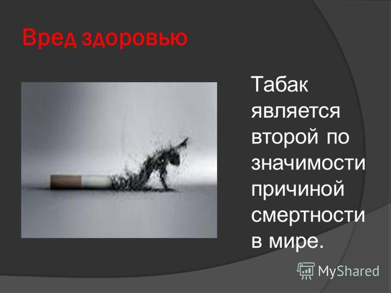 Вред здоровью Табак является второй по значимости причиной смертности в мире.