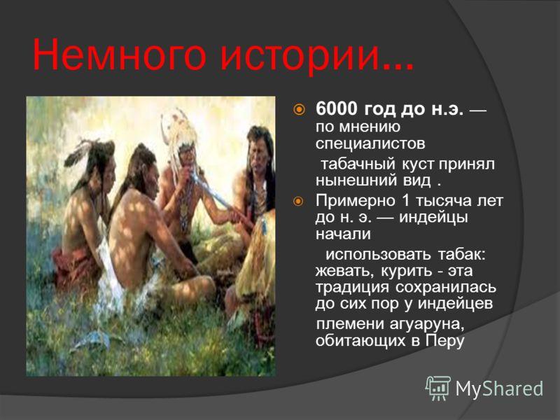 Немного истории… 6000 год до н.э. по мнению специалистов табачный куст принял нынешний вид. Примерно 1 тысяча лет до н. э. индейцы начали использовать табак: жевать, курить - эта традиция сохранилась до сих пор у индейцев племени агуаруна, обитающих