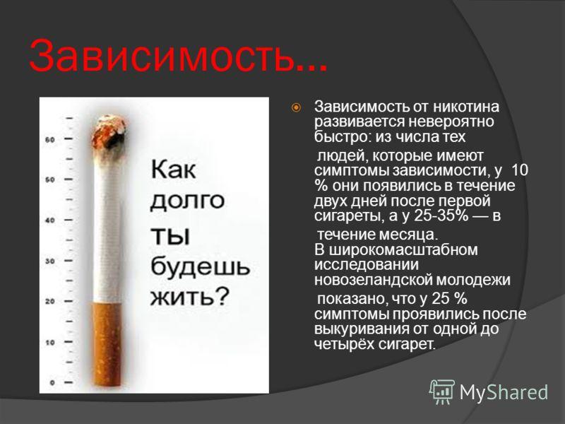 Зависимость… Зависимость от никотина развивается невероятно быстро: из числа тех людей, которые имеют симптомы зависимости, у 10 % они появились в течение двух дней после первой сигареты, а у 25-35% в течение месяца. В широкомасштабном исследовании н