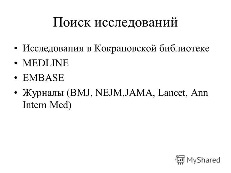 Поиск исследований Исследования в Кокрановской библиотеке MEDLINE EMBASE Журналы (BMJ, NEJM,JAMA, Lancet, Ann Intern Med)