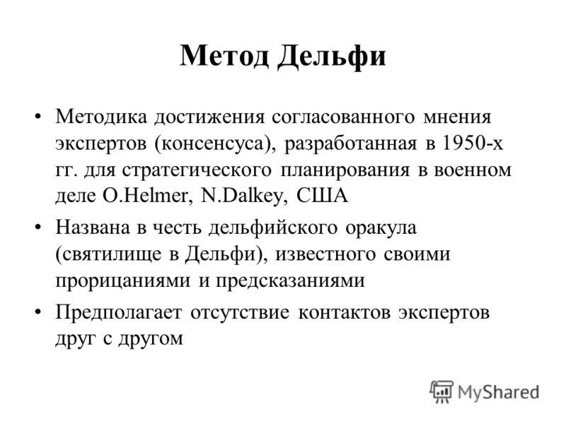 Метод Дельфи Методика достижения согласованного мнения экспертов (консенсуса), разработанная в 1950-х гг. для стратегического планирования в военном деле O.Helmer, N.Dalkey, США Названа в честь дельфийского оракула (святилище в Дельфи), известного св