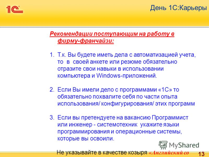 13 День 1С:Карьеры Рекомендации поступающим на работу в фирму-франчайзи: 1.Т.к. Вы будете иметь дела с автоматизацией учета, то в своей анкете или резюме обязательно отразите свои навыки в использовании компьютера и Windows-приложений. 2.Если Вы имел