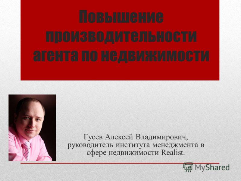 Повышение производительности агента по недвижимости Гусев Алексей Владимирович, руководитель института менеджмента в сфере недвижимости Realist.
