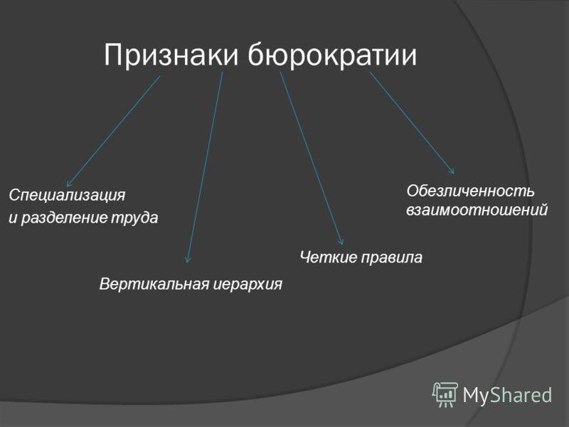 Признаки бюрократии Вертикальная иерархия Четкие правила Обезличенность взаимоотношений Специализация и разделение труда