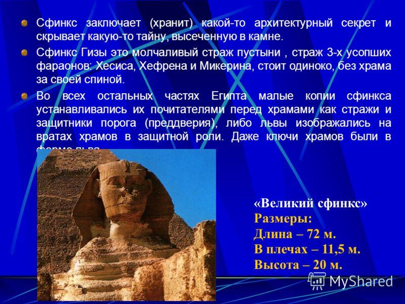 Сфинкс заключает (хранит) какой-то архитектурный секрет и скрывает какую-то тайну, высеченную в камне. Сфинкс Гизы это молчаливый страж пустыни, страж 3-х усопших фараонов: Хесиса, Хефрена и Микерина, стоит одиноко, без храма за своей спиной. Во всех