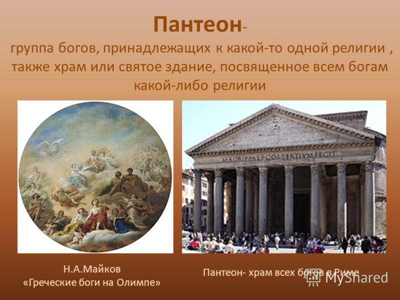 Пантеон - группа богов, принадлежащих к какой-то одной религии, также храм или святое здание, посвященное всем богам какой-либо религии Н.А.Майков «Греческие боги на Олимпе» Пантеон- храм всех богов в Риме