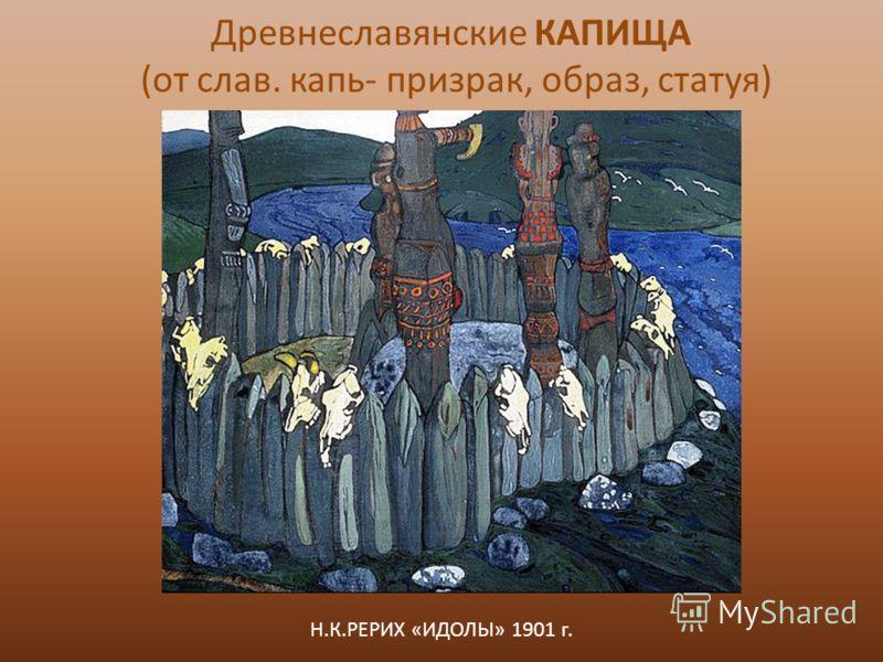 Н.К.РЕРИХ «ИДОЛЫ» 1901 г. Древнеславянские КАПИЩА (от слав. капь- призрак, образ, статуя)