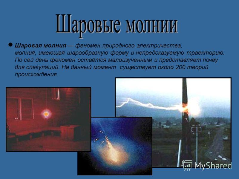 Шаровая молния феномен природного электричества, молния, имеющая шарообразную форму и непредсказуемую траекторию. По сей день феномен остаётся малоизученным и представляет почву для спекуляций. На данный момент существует около 200 теорий происхожден