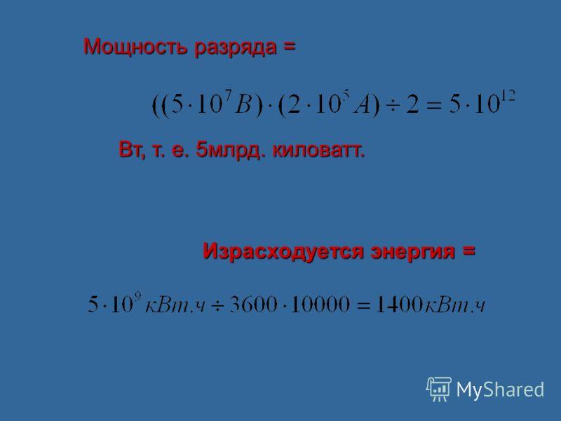 Мощность разряда = Вт, т. е. 5млрд. киловатт. Израсходуется энергия =