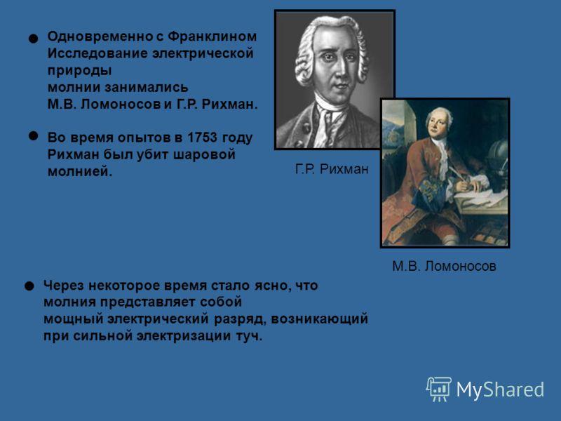 Одновременно с Франклином Исследование электрической природы молнии занимались М.В. Ломоносов и Г.Р. Рихман. Во время опытов в 1753 году Рихман был убит шаровой молнией. Г.Р. Рихман М.В. Ломоносов Через некоторое время стало ясно, что молния представ