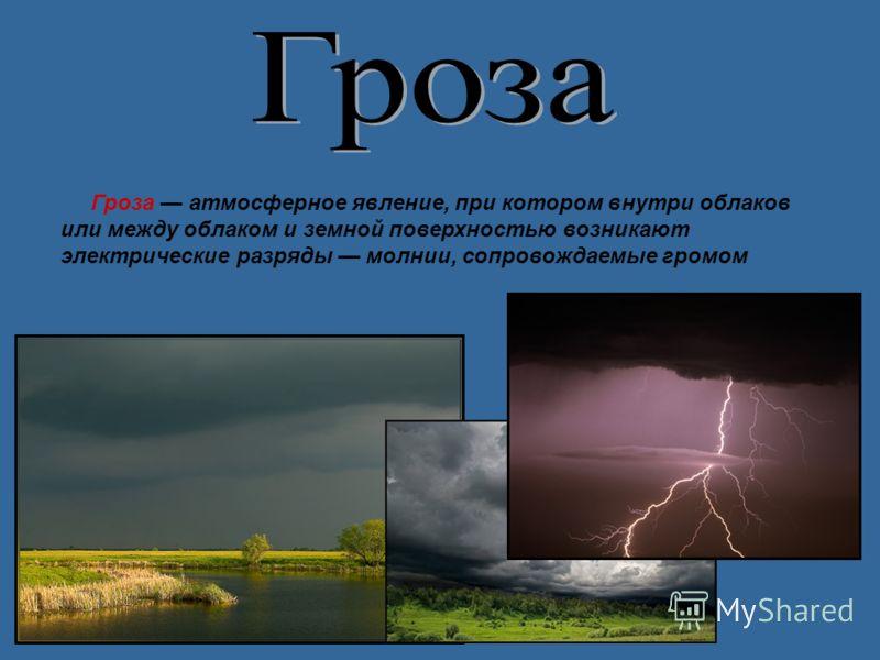 Гроза атмосферное явление, при котором внутри облаков или между облаком и земной поверхностью возникают электрические разряды молнии, сопровождаемые громом
