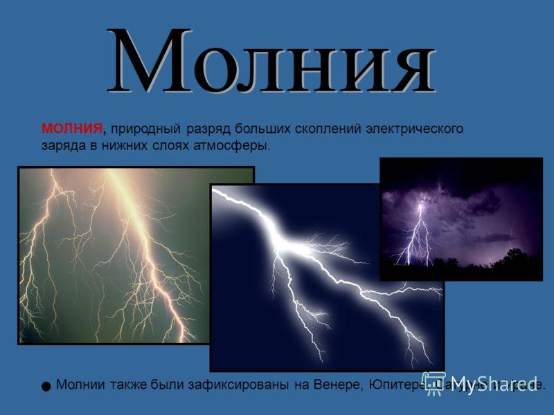 МОЛНИЯ, природный разряд больших скоплений электрического заряда в нижних слоях атмосферы. Молнии также были зафиксированы на Венере, Юпитере, Сатурне и Уране.