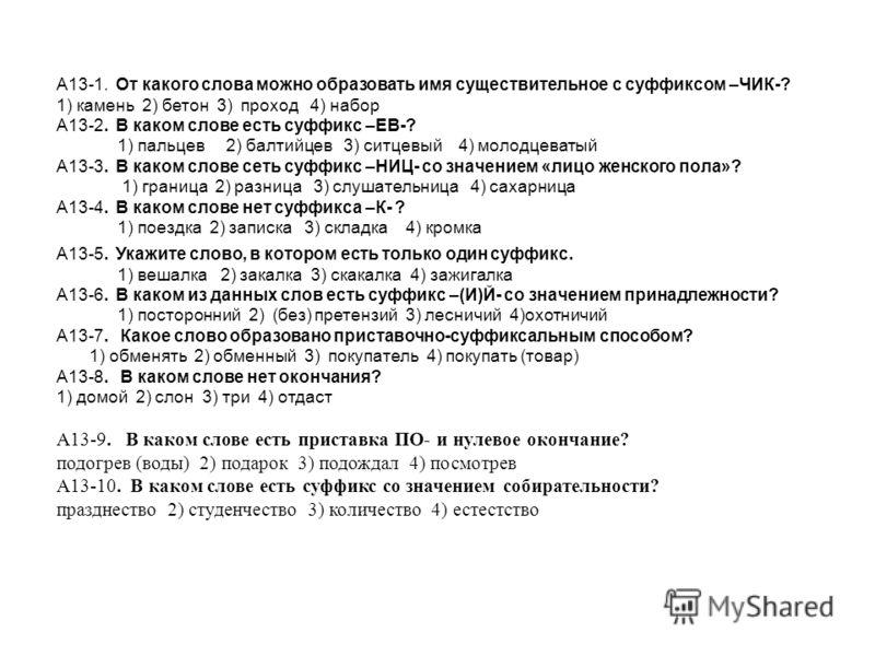А13-1. От какого слова можно образовать имя существительное с суффиксом –ЧИК-? 1) камень 2) бетон 3) проход 4) набор А13-2. В каком слове есть суффикс –ЕВ-? 1) пальцев 2) балтийцев 3) ситцевый 4) молодцеватый А13-3. В каком слове сеть суффикс –НИЦ- с