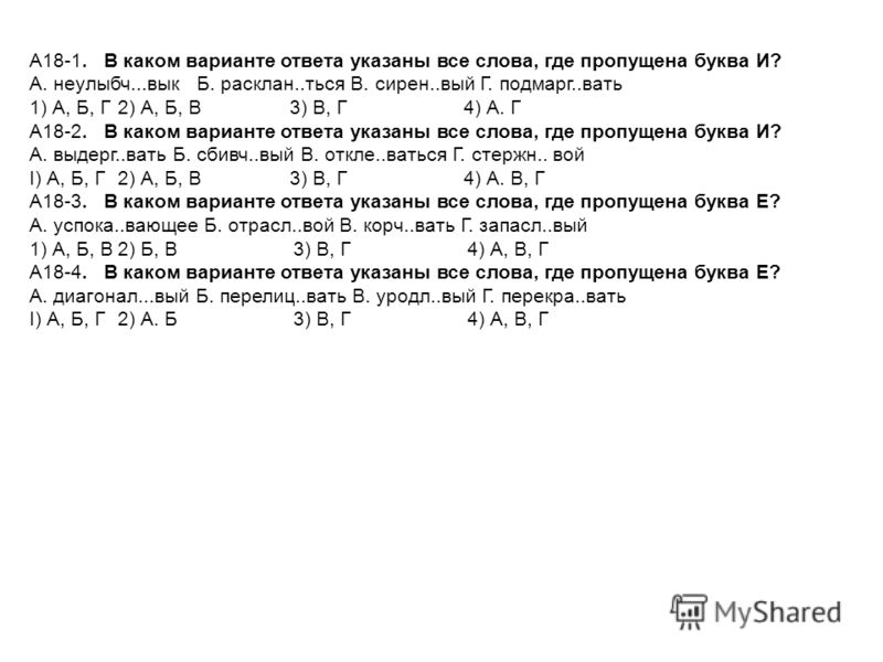 А18-1. В каком варианте ответа указаны все слова, где пропущена буква И? А. неулыбч...вык Б. расклан..ться В. сирен..вый Г. подмарг..вать 1) А, Б, Г2) А, Б, В 3) В, Г 4) А. Г А18-2. В каком варианте ответа указаны все слова, где пропущена буква И? А.