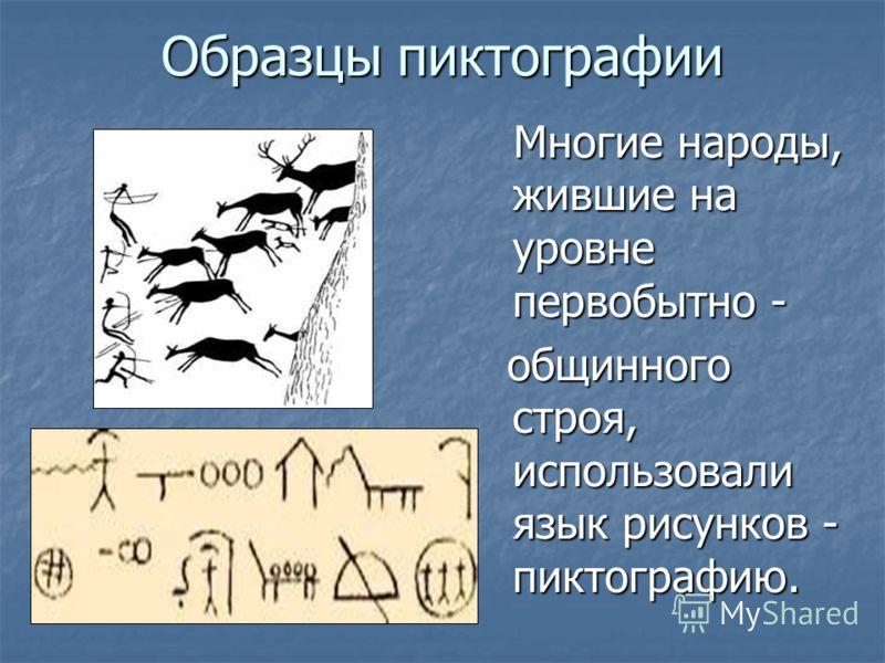 Образцы пиктографии Многие народы, жившие на уровне первобытно - Многие народы, жившие на уровне первобытно - общинного строя, использовали язык рисунков - пиктографию. общинного строя, использовали язык рисунков - пиктографию.