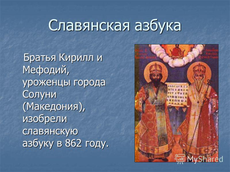 Славянская азбука Братья Кирилл и Мефодий, уроженцы города Солуни (Македония), изобрели славянскую азбуку в 862 году. Братья Кирилл и Мефодий, уроженцы города Солуни (Македония), изобрели славянскую азбуку в 862 году.