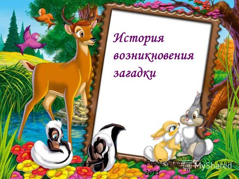 История возникновения загадки Горбач Анастасия 1 А класс, 2011
