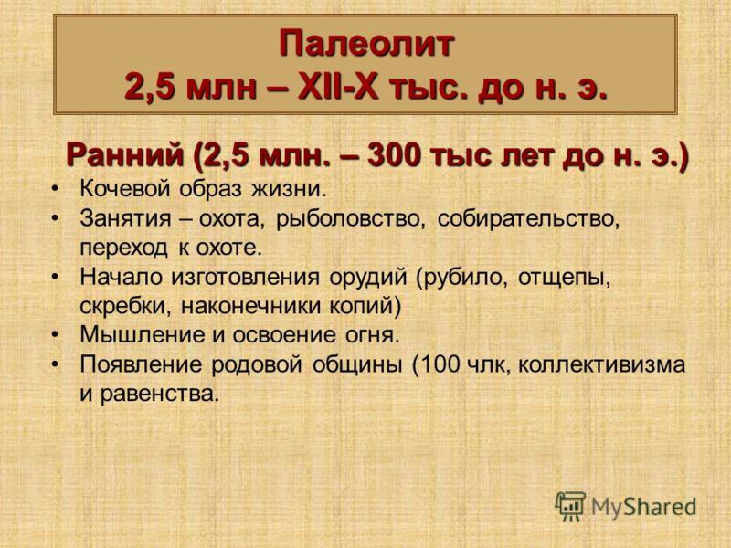 Палеолит 2,5 млн – XII-X тыс. до н. э. Ранний (2,5 млн. – 300 тыс лет до н. э.) Кочевой образ жизни. Занятия – охота, рыболовство, собирательство, переход к охоте. Начало изготовления орудий (рубило, отщепы, скребки, наконечники копий) Мышление и осв