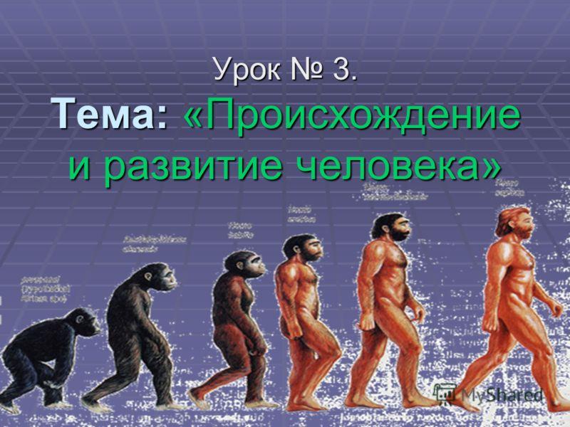 Урок 3. Тема: «Происхождение и развитие человека»