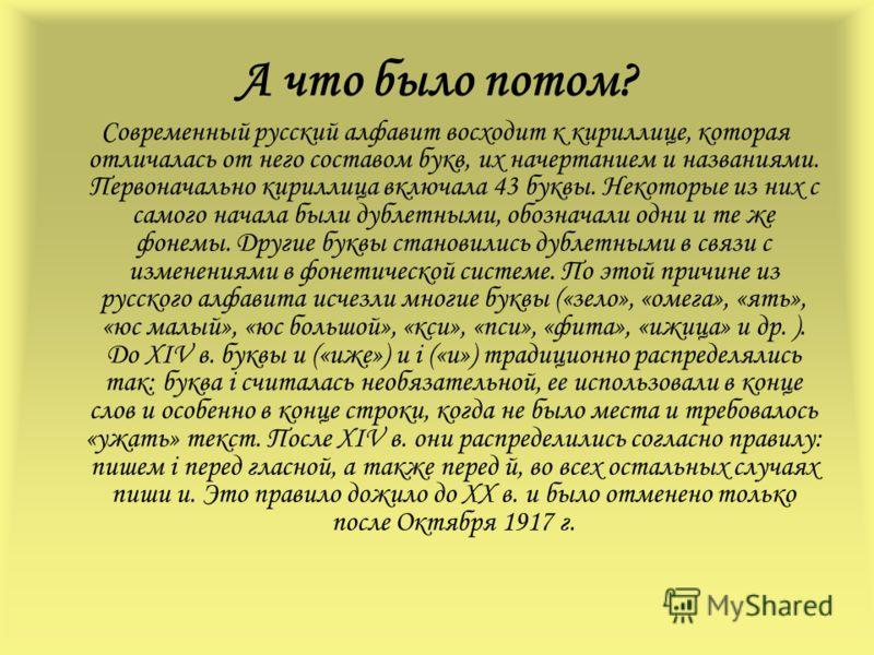 А что было потом? Современный русский алфавит восходит к кириллице, которая отличалась от него составом букв, их начертанием и названиями. Первоначально кириллица включала 43 буквы. Некоторые из них с самого начала были дублетными, обозначали одни и