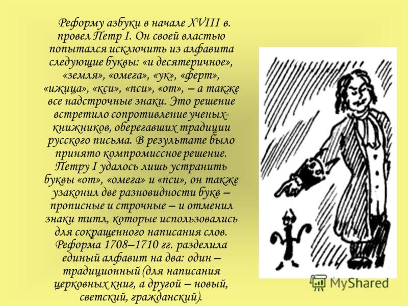 Реформу азбуки в начале XVIII в. провел Петр I. Он своей властью попытался исключить из алфавита следующие буквы: «и десятеричное», «земля», «омега», «ук», «ферт», «ижица», «кси», «пси», «от», – а также все надстрочные знаки. Это решение встретило со