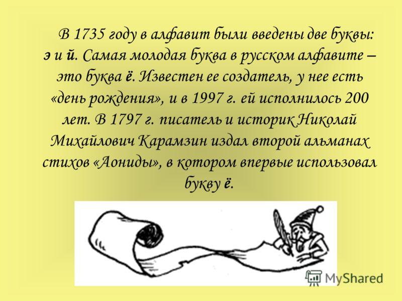В 1735 году в алфавит были введены две буквы: э и й. Самая молодая буква в русском алфавите – это буква ё. Известен ее создатель, у нее есть «день рождения», и в 1997 г. ей исполнилось 200 лет. В 1797 г. писатель и историк Николай Михайлович Карамзин